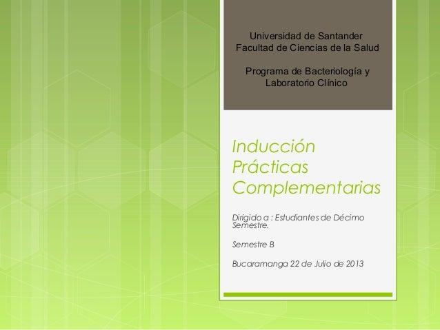 Inducción Prácticas Complementarias Dirigido a : Estudiantes de Décimo Semestre. Semestre B Bucaramanga 22 de Julio de 201...