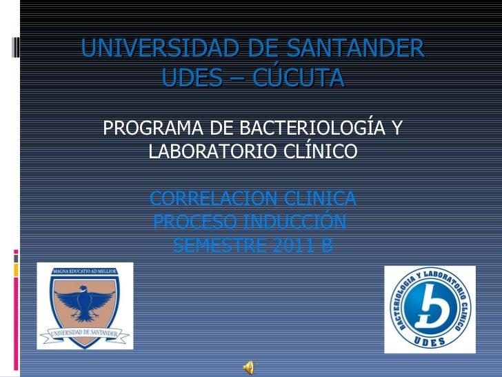 UNIVERSIDAD DE SANTANDER   UDES – CÚCUTA PROGRAMA DE BACTERIOLOGÍA Y LABORATORIO CLÍNICO CORRELACION CLINICA PROCESO INDUC...