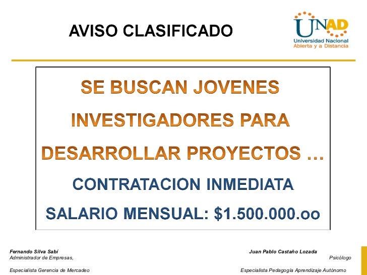 Fernando Silva Sabí        Juan Pablo Castaño Lozada  Administrador de Empresas,    Psicólogo  Especialista Gerencia de Me...
