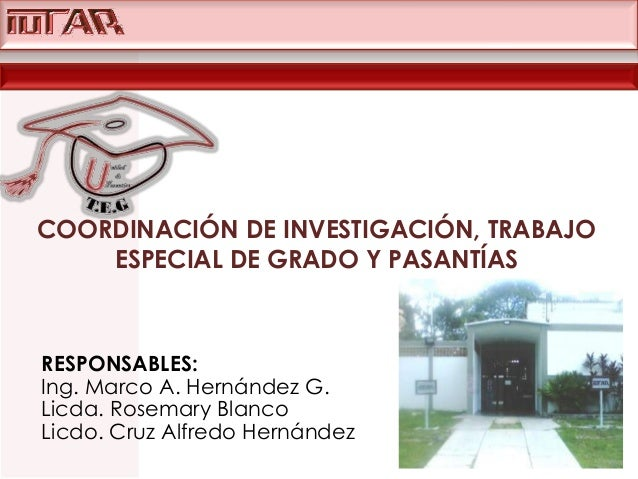 COORDINACIÓN DE INVESTIGACIÓN, TRABAJO ESPECIAL DE GRADO Y PASANTÍAS  RESPONSABLES: Ing. Marco A. Hernández G. Licda. Rose...