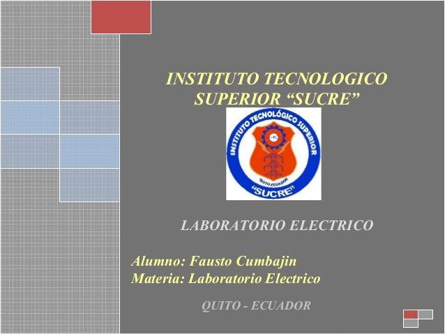 """INSTITUTO TECNOLOGICO SUPERIOR """"SUCRE""""  LABORATORIO ELECTRICO Alumno: Fausto Cumbajin Materia: Laboratorio Electrico QUITO..."""