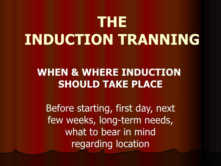 THE INDUCTION TRANNING WHEN & WHERE INDUCTION  SHOULD TAKE PLACE Before starting, first day, next few weeks, long-term nee...