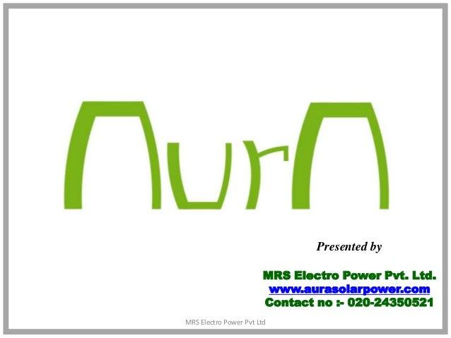 Presented by                        MRS Electro Power Pvt. Ltd.                         www.aurasolarpower.com            ...