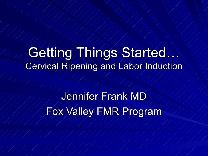 Getting Things Started…  Cervical Ripening and Labor Induction Jennifer Frank MD Fox Valley FMR Program