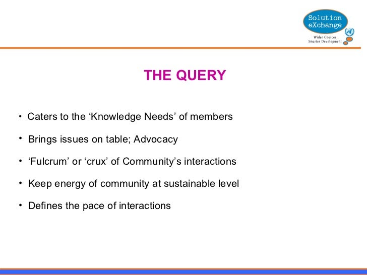 <ul><li>THE QUERY </li></ul><ul><li>Caters to the 'Knowledge Needs' of members  </li></ul><ul><li>Brings issues on table; ...