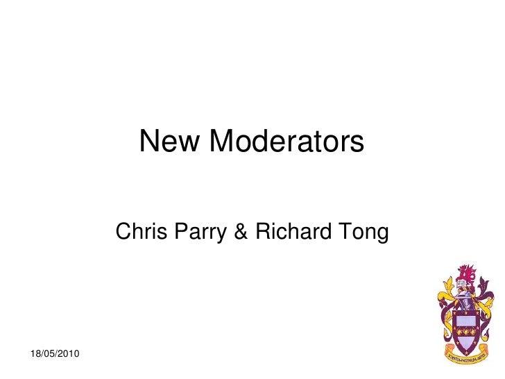New Moderators<br />Chris Parry & Richard Tong<br />18/05/2010<br />