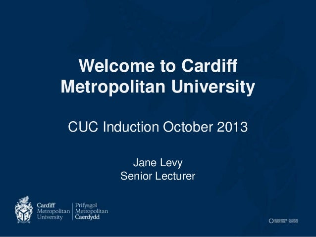 Welcome to Cardiff Metropolitan University CUC Induction October 2013 Jane Levy Senior Lecturer