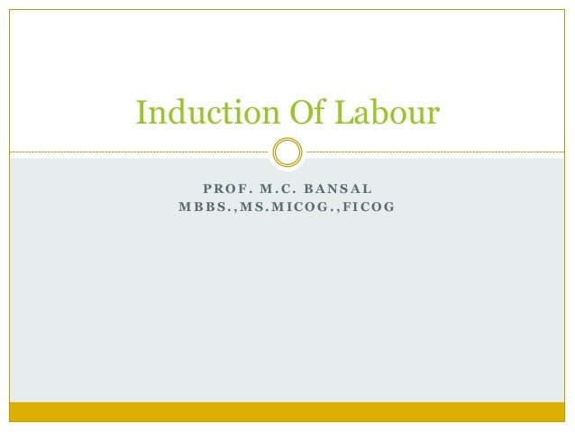 Induction Of Labour    PROF. M.C. BANSAL  MBBS.,MS.MICOG.,FICOG