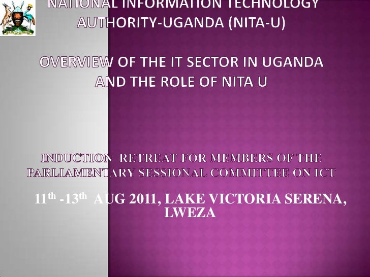 National Information Technology Authority-Uganda (NITA-U)OVERVIEW OF THE IT SECTOR IN UGANDA AND THE ROLE OF NITA UINDUCTI...