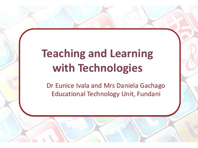 Teaching and Learning  with TechnologiesDr Eunice Ivala and Mrs Daniela Gachago Educational Technology Unit, Fundani