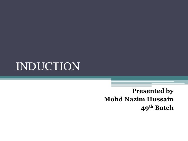 INDUCTION Presented by Mohd Nazim Hussain 49th Batch