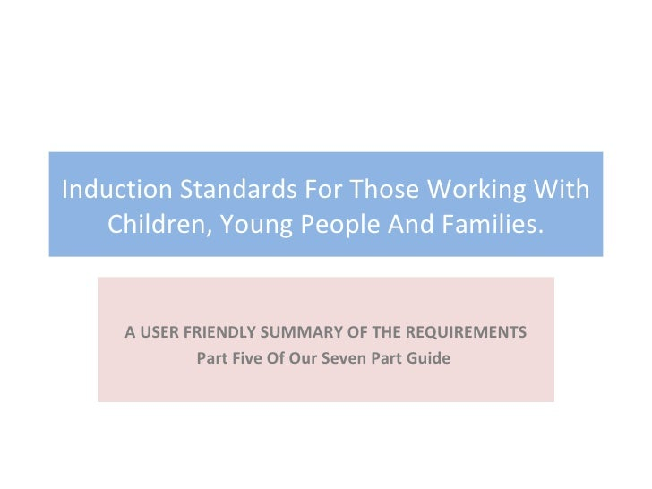 Induction Standards For Those Working With Children, Young People And Families. A USER FRIENDLY SUMMARY OF THE REQUIREMENT...