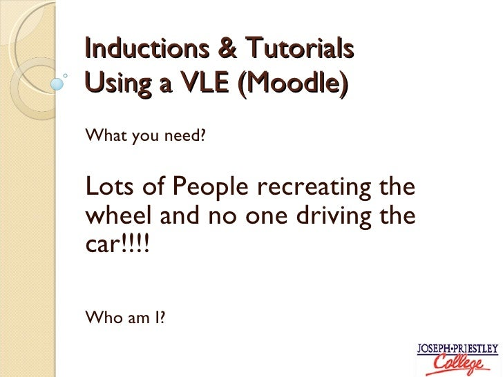 Inductions & Tutorials  Using a VLE (Moodle) What you need? Lots of People recreating the wheel and no one driving the car...