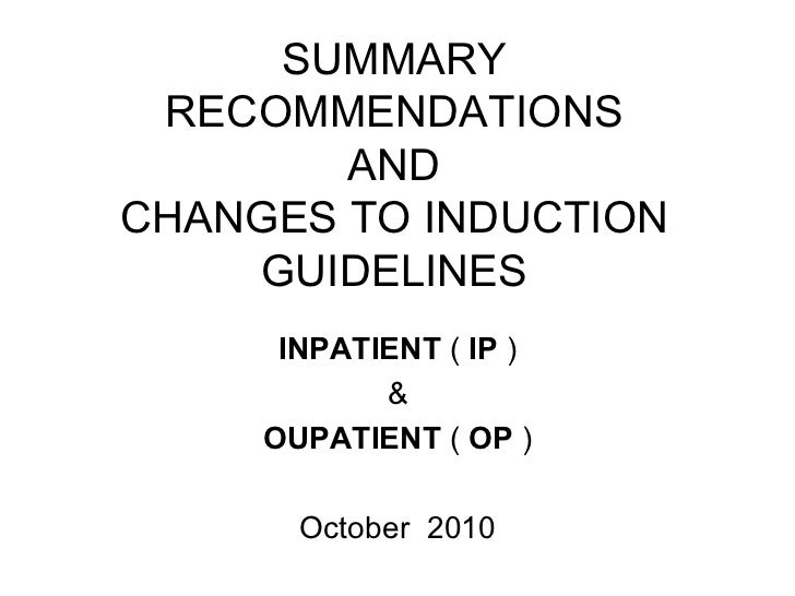 SUMMARY RECOMMENDATIONS AND CHANGES TO INDUCTION GUIDELINES INPATIENT  (  IP  ) & OUPATIENT  (  OP  ) October  2010
