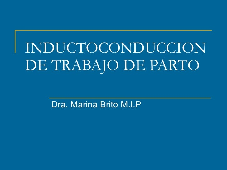 INDUCTOCONDUCCION DE TRABAJO DE PARTO Dra. Marina Brito M.I.P