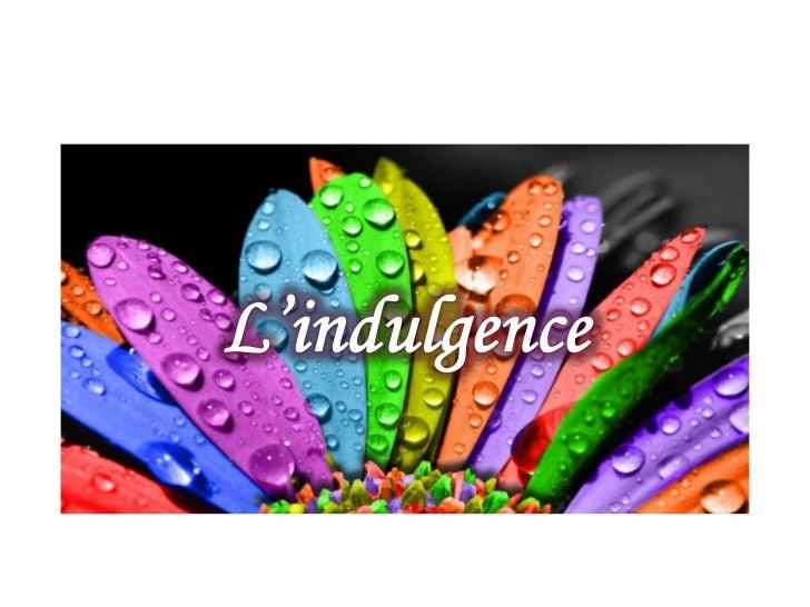 « Lindulgence est la forme pratique de lamour. »