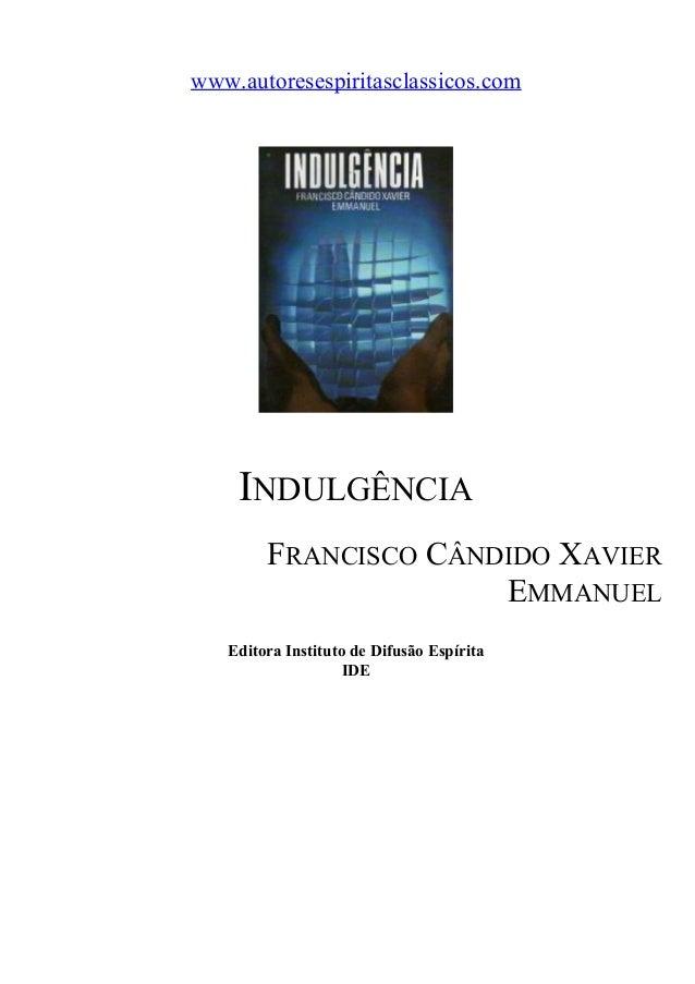 www.autoresespiritasclassicos.com  INDULGÊNCIA FRANCISCO CÂNDIDO XAVIER EMMANUEL Editora Instituto de Difusão Espírita IDE