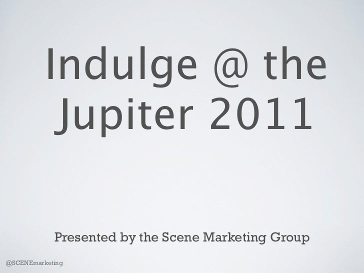 Indulge @ the           Jupiter 2011            Presented by the Scene Marketing Group@SCENEmarketing