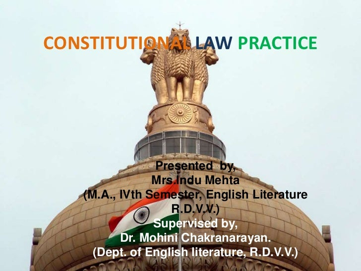 CONSTITUTIONAL LAW PRACTICE                Presented by,                Mrs.Indu Mehta   (M.A., IVth Semester, English Lit...
