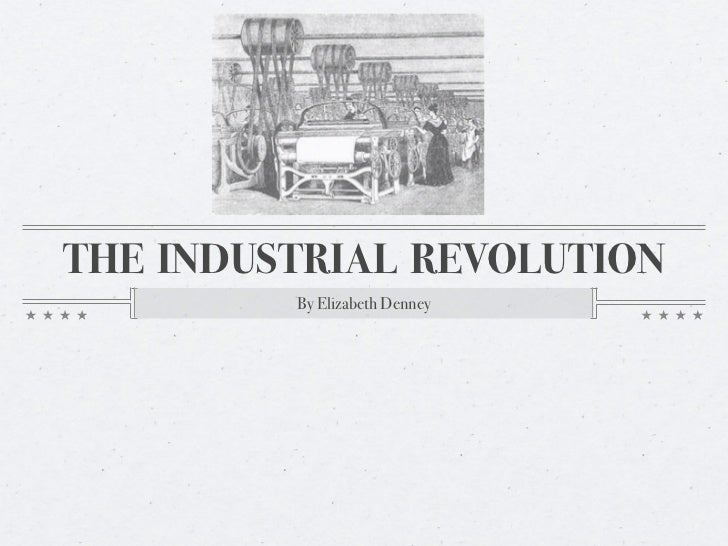 THE INDUSTRIAL REVOLUTION         By Elizabeth Denney