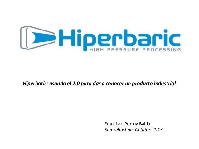 Hiperbaric: usando el 2.0 para dar a conocer un producto industrial  Francisco Purroy Balda San Sebastián, Octubre 2013