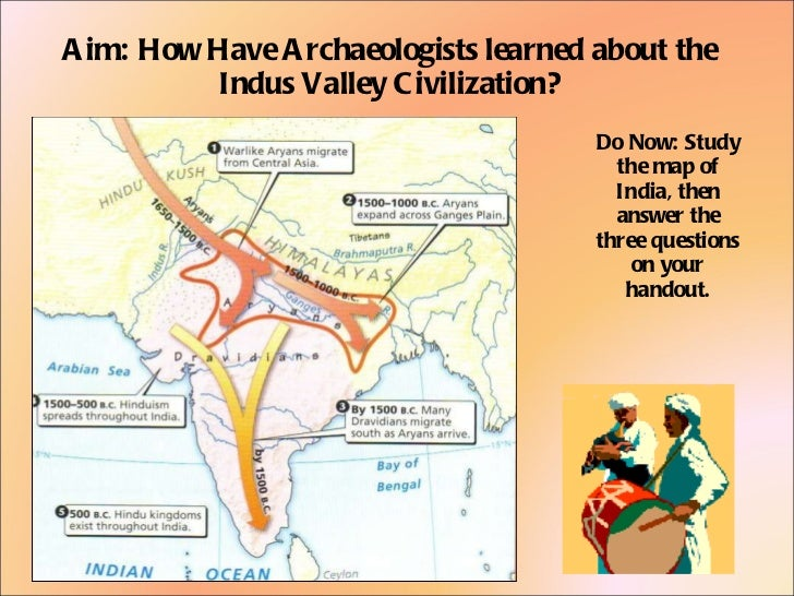 Aim: How Have Archaeologists learned about the Indus Valley Civilization? Do Now: Study the map of India, then answer the ...