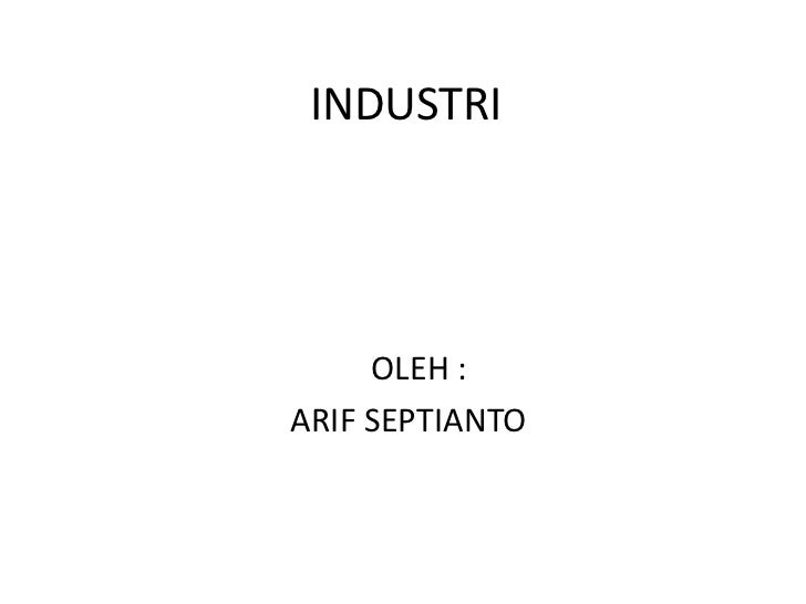 INDUSTRI     OLEH :ARIF SEPTIANTO