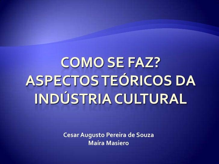 Como se faz?Aspectos teóricos da indústria cultural<br />Cesar Augusto Pereira de Souza<br />Maíra Masiero<br />