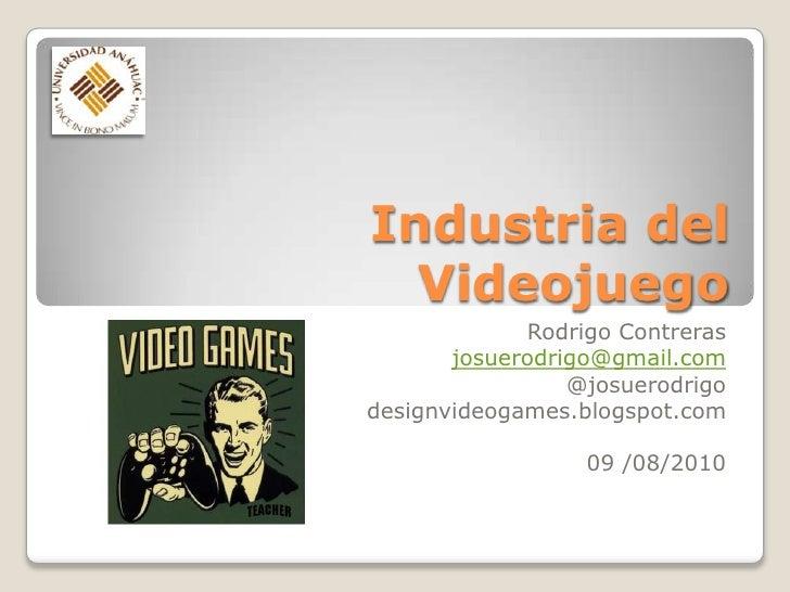 Industria del Videojuego<br />Rodrigo Contreras<br />josuerodrigo@gmail.com<br />@josuerodrigo<br />designvideogames.blogs...