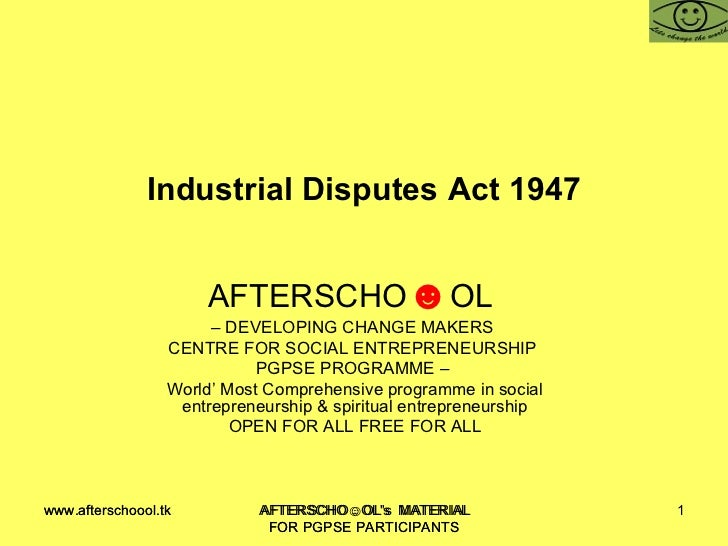 Industrial Disputes Act 1947 AFTERSCHO ☻ OL  –  DEVELOPING CHANGE MAKERS  CENTRE FOR SOCIAL ENTREPRENEURSHIP  PGPSE PROGRA...