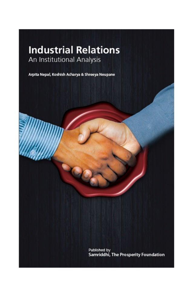 Industrial Relations An Institutional Analysis  Arpita Nepal, Koshish Acharya & Shreeya Neupane  July 2013  Published by  ...