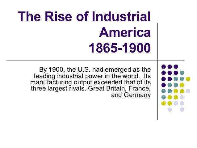the rise of industrial america By 1900, the us was the leading industrial power in the world several contributing factors helped its rapid growth treasure house of raw materials.
