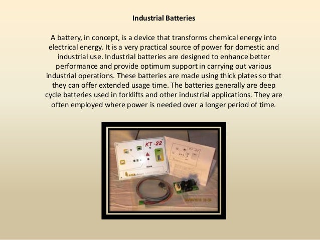 Industrial Batteries  A battery, in concept, is a device that transforms chemical energy into electrical energy. It is a v...