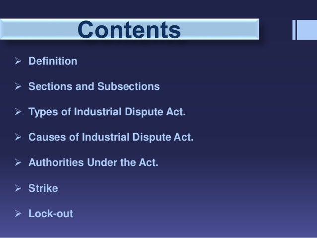 industrial dispute act The article analyses impact of industrial disputes (amendment) act, 2010 on staffing, business and organisations: in india, the industrial disputes act, 1947 is the main legislation for investigation and settlement of all industrial disputes.