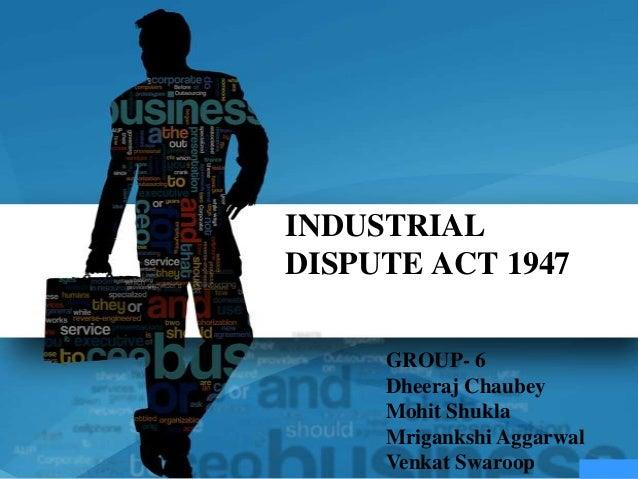 INDUSTRIALDISPUTE ACT 1947     GROUP- 6     Dheeraj Chaubey     Mohit Shukla     Mrigankshi Aggarwal     Venkat Swaroop
