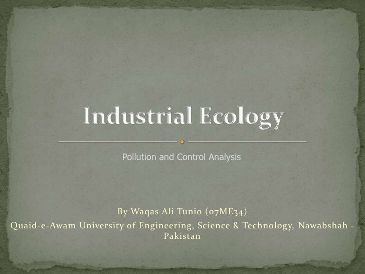Industrial Ecology <br />Pollution and Control Analysis<br />By Waqas Ali Tunio (07ME34)<br />Quaid-e-Awam University of E...