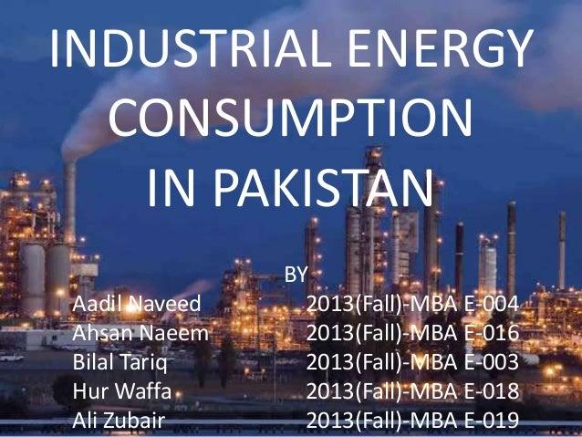 INDUSTRIAL ENERGY CONSUMPTION IN PAKISTAN BY Aadil Naveed 2013(Fall)-MBA E-004 Ahsan Naeem 2013(Fall)-MBA E-016 Bilal Tari...