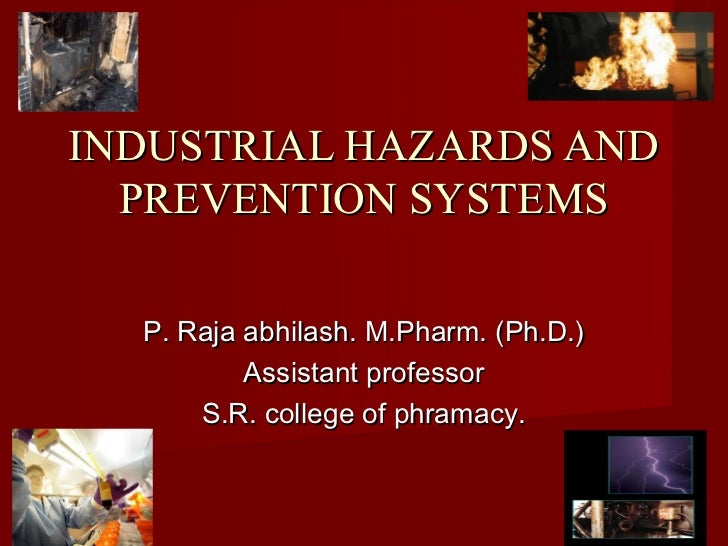 INDUSTRIAL HAZARDS AND  PREVENTION SYSTEMS  P. Raja abhilash. M.Pharm. (Ph.D.)          Assistant professor      S.R. coll...