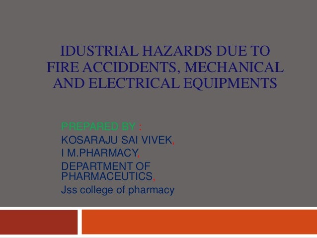IDUSTRIAL HAZARDS DUE TO FIRE ACCIDDENTS, MECHANICAL AND ELECTRICAL EQUIPMENTS PREPARED BY : KOSARAJU SAI VIVEK, I M.PHARM...