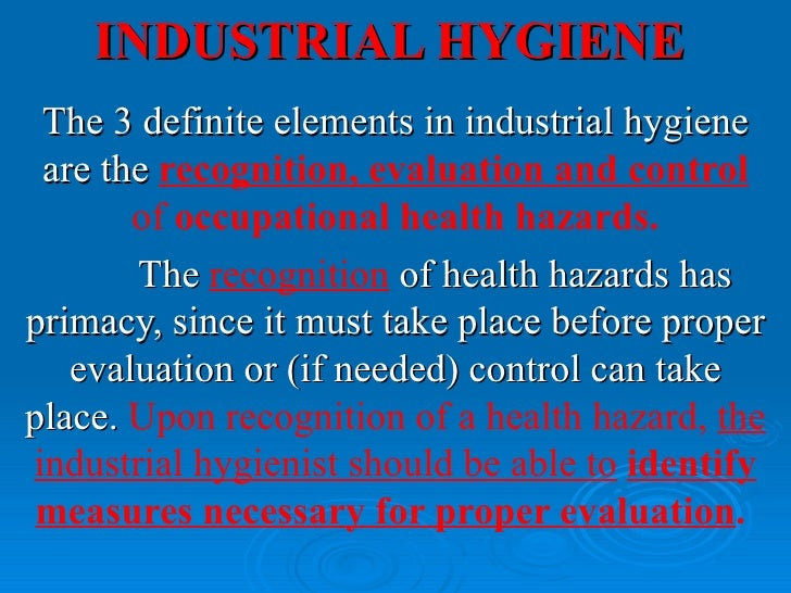 INDUSTRIAL HYGIENE The 3 definite elements in industrial hygiene are the recognition, evaluation and control       of occu...