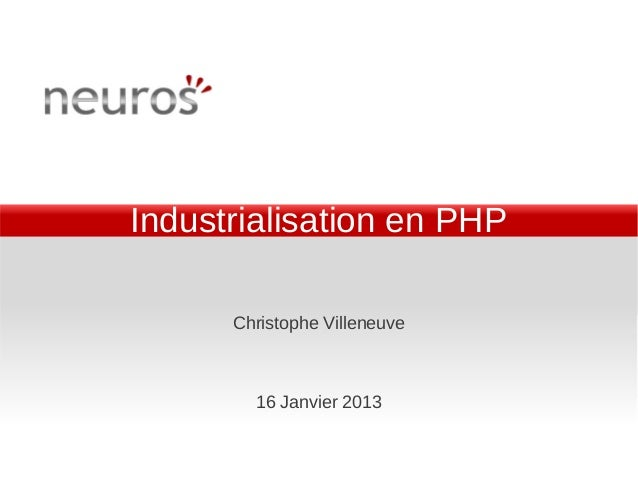 Industrialisation en PHP      Christophe Villeneuve        16 Janvier 2013