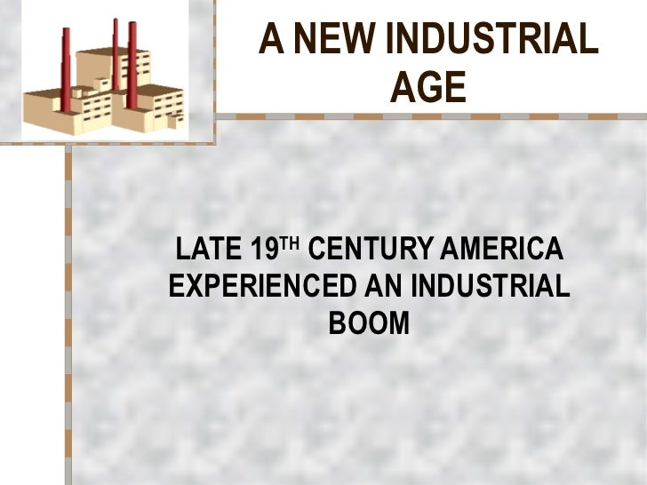 A NEW INDUSTRIAL AGE LATE 19 TH  CENTURY AMERICA EXPERIENCED AN INDUSTRIAL BOOM