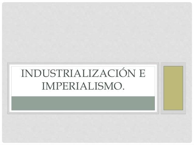 INDUSTRIALIZACIÓN E IMPERIALISMO.