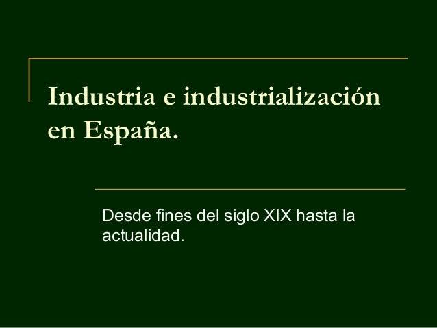 Industria e industrialización en España. Desde fines del siglo XIX hasta la actualidad.