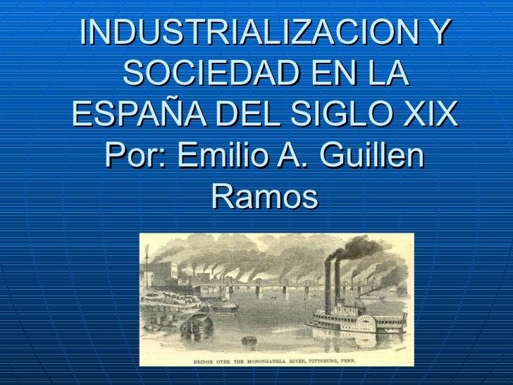 INDUSTRIALIZACION Y SOCIEDAD EN LA ESPAÑA DEL SIGLO XIX Por: Emilio A. Guillen Ramos