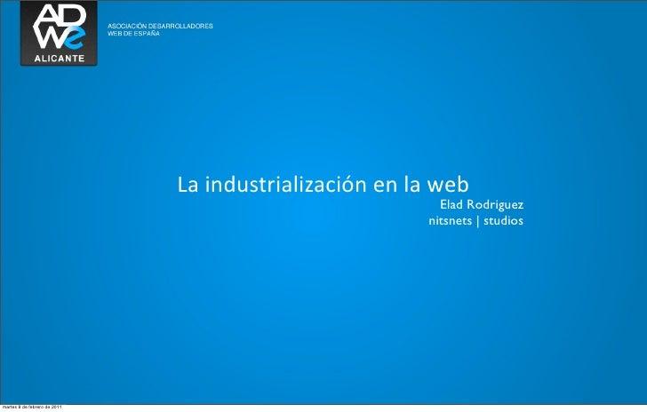 La industrialización en la web                                                                    Elad Rodriguez  ...