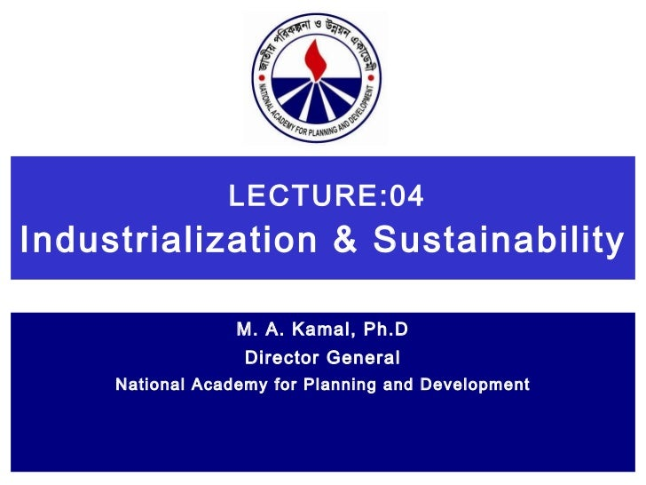 LECTURE:04 Industrialization & Sustainability   M. A. Kamal, Ph.D Director General National Academy for Planning and Devel...