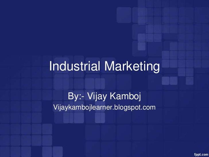 Industrial Marketing    By:- Vijay KambojVijaykambojlearner.blogspot.com