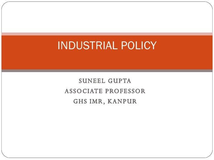 INDUSTRIAL POLICY      SUNEEL GUPTA  ASSOCIATE PROFESSOR    GHS IMR, KANPUR