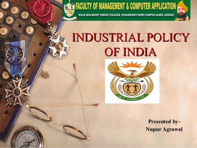 INDUSTRIAL POLICYINDUSTRIAL POLICY OF INDIAOF INDIA Presented by- Nupur Agrawal